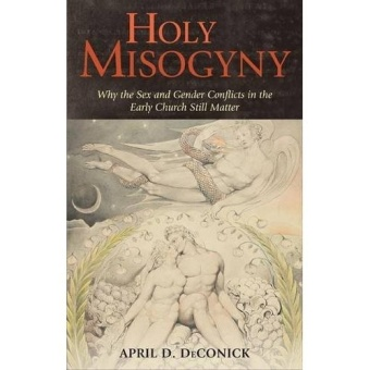 Holy Misogyny: Why the Sex and Gender Conflicts of the Early Church Still Matter