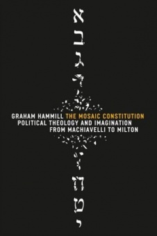 Mosaic Constitution: Political Theology and Imagination from Machiavelli to Milton