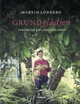 Grundglädjen: Texter om liv, tro och hopp