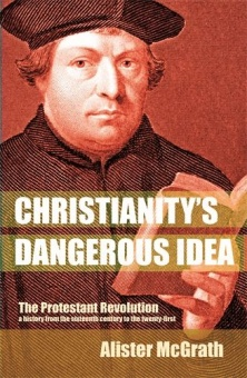Christianity´s Dangerous Idea: The protestant revolution a history from the sixteenth century to the twenty-first