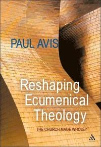 Reshaping Ecumenical Theology. The Church Made Whole?