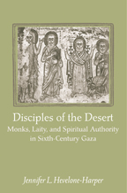 Disciples of the Desert - Monks, Laity, and Spiritual Authority in Sixth-Century Gaza