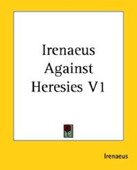 Irenaeus Against Heresies Vol. 1