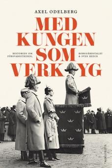 Med kungen som verktyg - Historien om försvarsstriden, borggårdskrisen & Sven Hedin