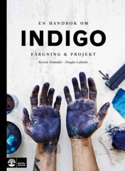 En handbok om indigo: färgning & projekt