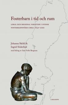 Fosterbarn i tid och rum: Lokal och regional variation i svensk fosterbarnvård cirka 1850-2000