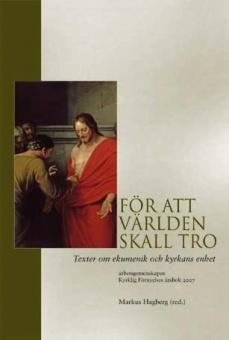 För att världen skall tro: Texter om ekumenik och kyrkans enhet, arbets- gemenskapen Kyrklig Förnyelses årsbok 2007