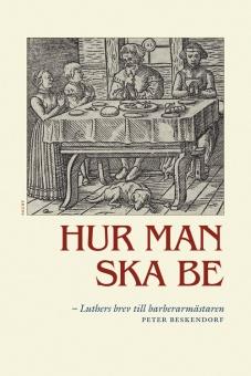 Hur man ska be - Luthers brev till barberarmästaren Peter Beskendorf