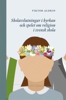 Skolavslutningar i kyrkan och spelet om religion i svensk skola