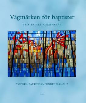 Vägmärken för baptister: Tro, frihet, gemenskap: Svenska Baptistsamfundet 1848-2012
