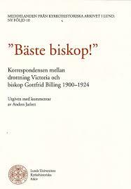 Bäste biskop! Korrespondensen mellan drottning Victoria och biskop Billing 1900-1924 (Meddelanden från Kyrkohistoriska arkivet i Lund, 10)