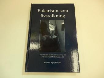 Eukaristin som livstolkning: Elva artiklar om eukaristin skrivna för prästmötet 2003 i Strängnäs stift