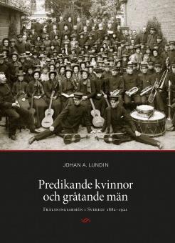 Predikande kvinnor och gråtande män: Frälsningsarmén i Sverige 1882-1921