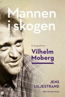 Mannen i skogen: en biografi över Vilhelm Moberg
