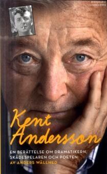 Kent Andersson : En berättelse om dramatikern, skådespelaren och poeten