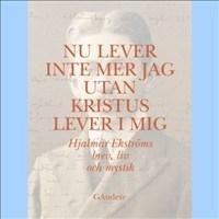 Nu lever inte mer jag utan Kristus lever i mig - Hjalmar Ekströms brev, liv och mystik