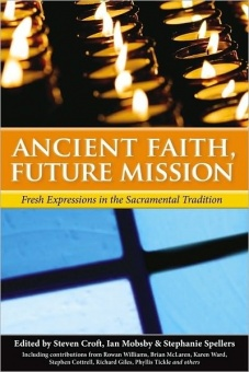 Ancient Faith, Future Mission: Fresh Expressions in the Sacramental Tradition (Including contributions from Rowan Williams, Brian McLaren,Karen Ward, Stephen Cottrell, Richard Giles, Phyllis Tickle and others)