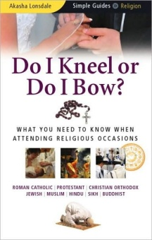 Do I Kneel Or Do I Bow? What you need to know when attending religious occasions. (Roman Catholic/ Protestant/ Christian Ortodox/ Jewish/ Muslim/ Hindu/ Sikh/ Buddhist)