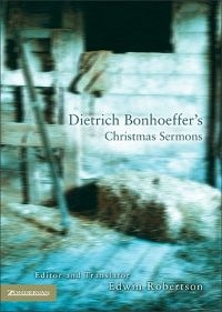 Dietrich Bonhoeffer's Christmas Sermons - Edited + translated by Edwin Robertson