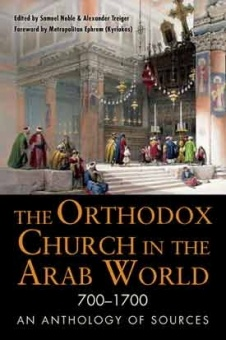 Orthodox Church in the Arab World: 700 - 1700 an Anthology of Sources