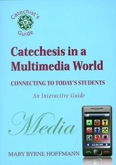 Catechesis in a Multimedia World: Conecting to Today's Students - An Interactive Guide