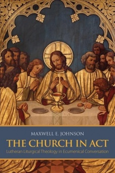 Church in Act: Lutheran Liturgical Theology in Ecumenical Conversation