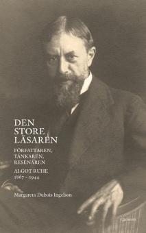Den store läsaren: Författaren, tänkaren, resenären Algot Ruhe 1867-1944