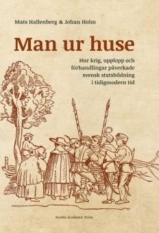 Man ur huse: hur krig, upplopp och förhandlingar påverkade svensk statsbildning i tidigmodern tid