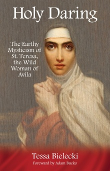 Holy Daring: The Earthy Mysticism of St. Teresa, the Wild Woman of Avila