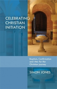 Celebrating Christian Initiation: Baptism, confirmation and rites for the Christian journey