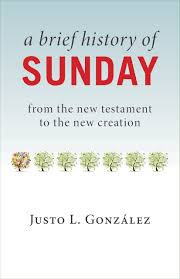 A Brief History of Sunday: From the New Testament to the New Creation