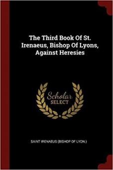 Third book of St. Irenaeus Bishop of Lyons Against Heresies