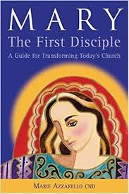 Mary The First Disciple: A Guide for Transforming Today's Church