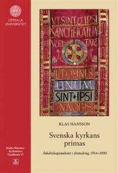 Svenska kyrkans primas: Ärkebiskopsämbetet i förändring 1914-1990 (Studia Historico-Ecclesiastica Upsaliensia 47)