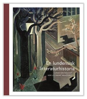 En lundensisk litteraturhistoria: Lunds universitet som litterärt kraftfält