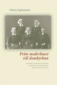 Från moderhuset till domkyrkan Upptagning, invigning och vigning av daikoner och diakonisser i Svenska kyrkan 1855 - 1999