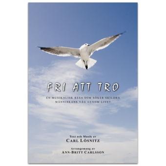 Fri att tro: En musikalisk resa som söker skildra människans väg genom livet - arr. av Ann-Britt Carlsson