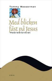 Med blicken fäst på Jesus: Hebreerbrevet - Nya testamentets budskap (NTB)