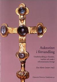 Auktoritet i förvandling:  Omförhandling av fromhet, lojalitet och makt i reformationens Sverige - Opuscula Historica Upsaliensia 49