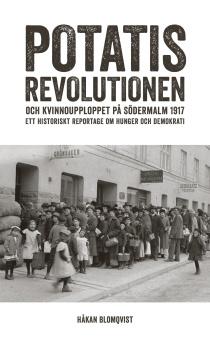 Potatisrevolutionen och kvinnoupploppet på Södermalm 1917:  Ett historiskt reportage om hunger och demokrati
