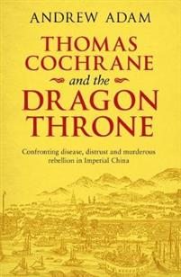 Thomas Cochrane and the Dragon Throne Fighting disease, distrust and murderous rebellion in Imperial China
