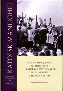 Katolsk manlighet : det antimoderna alternativet - katolska missionärer och lekmän i Skandinavien