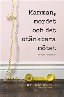 Mamman, mordet och det tänkbara mötet : en sann berättelse
