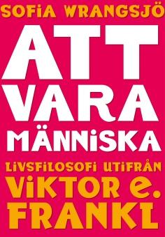 Att vara människa : livsfilosofi utifrån Viktor E. Frankl