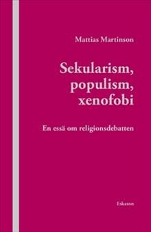 Sekularism, populism, xenofobi : En essä om religionsdebatten