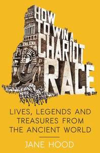 How to Win a Roman Chariot Race - Lives, Legends and Treasures from the Ancient World