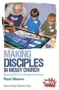 Messy Church: Making Disciples in Messy Church - Growing faith in an all-age community