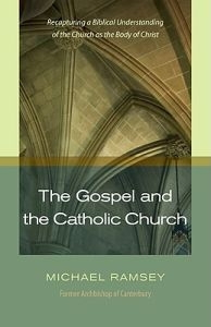 Gospel and the Catholic Church: Recapturing a Biblical Understanding of the Church as the Body of Christ