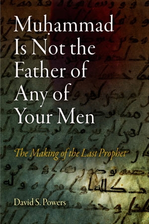 Muhammed Is Not the Father of Any of Your Men - The Making of the Last Prophet