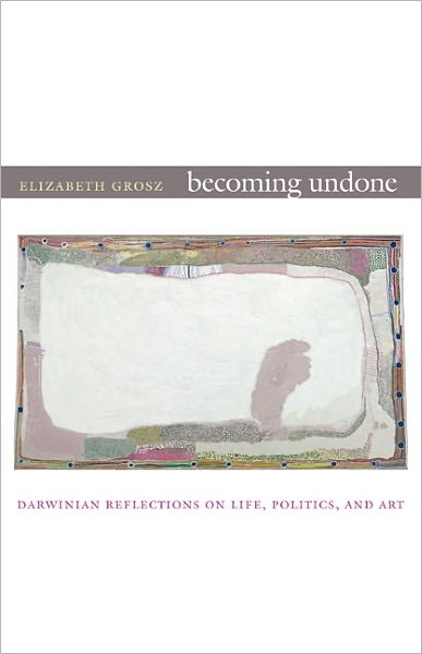 Becoming Undone: Darwinian Reflections on Life, Politics, and Art